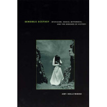 Sensible Ecstasy: Mysticism, Sexual Difference, and the Demands of History by Amy Hollywood, 9780226349527