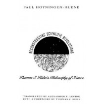 Reconstructing Scientific Revolutions: Thomas S.Kuhn's Philosophy of Science by Paul Hoyningen-Huene, 9780226355511