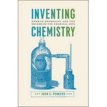 Inventing Chemistry: Herman Boerhaave and the Reform of the Chemical Arts by John C. Powers, 9780226380360
