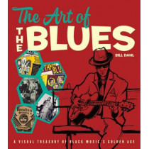 The Art of the Blues: A Visual Treasury of Black Music's Golden Age by Bill Dahl, 9780226396699