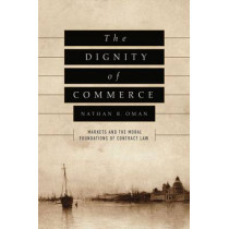 The Dignity of Commerce: Markets and the Moral Foundations of Contract Law by Nathan B.       Oman, 9780226415529