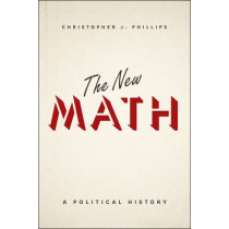 The New Math: A Political History by Christopher John Phillips, 9780226421490