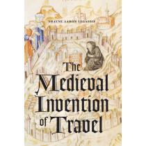 The Medieval invention of Travel by Shayne Aaron Legassie, 9780226446622