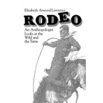 Rodeo: An Anthropologist Looks at the Wild and the Tame by Elizabeth Atwood Lawrence, 9780226469553