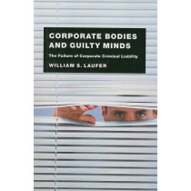 Corporate Bodies and Guilty Minds: The Failure of Corporate Criminal Liability by William S. Laufer, 9780226470412