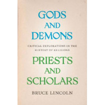 Gods and Demons, Priests and Scholars: Critical Explorations in the History of Religions by Bruce Lincoln, 9780226481876