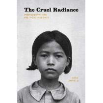The Cruel Radiance: Photography and Political Violence by Susie Linfield, 9780226482514