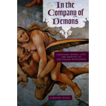In the Company of Demons: Unnatural Beings, Love, and Identity in the Italian Renaissance by Armando Maggi, 9780226501314