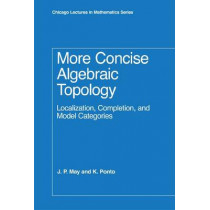 More Concise Algebraic Topology: Localization, Completion, and Model Categories by J. Peter May, 9780226511788