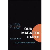 Our Magnetic Earth: The Science of Geomagnetism by Ronald T. Merrill, 9780226520506