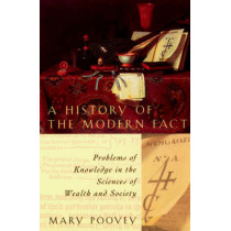 A History of the Modern Fact: Problems of Knowledge in the Sciences of Wealth and Society by Mary Poovey, 9780226675268