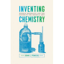 Inventing Chemistry: Herman Boerhaave and the Reform of the Chemical Arts by John C. Powers, 9780226677606