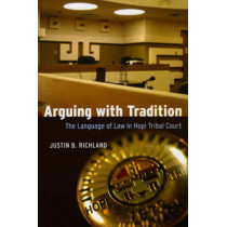 Arguing with Tradition: The Language of Law in Hopi Tribal Court by Justin B. Richland, 9780226712956