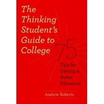 The Thinking Student's Guide to College: 75 Tips for Getting a Better Education by Andrew Roberts, 9780226721156