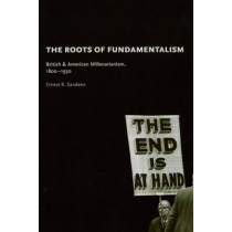 The Roots of Fundamentalism: British and American Millenarianism, 1800-1930 by Ernest R. Sandeen, 9780226734682