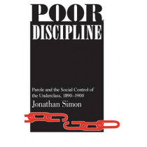 Poor Discipline: Parole and the Social Control of the Underclass, 1890-1990 by Professor Jonathan Simon, 9780226758572