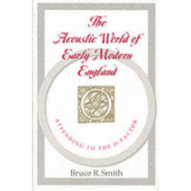 The Acoustic World of Early Modern England: Attending to the O-Factor by B.R. Smith, 9780226763774