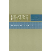 Relating Religion: Essays in the Study of Religion by J.Z. Smith, 9780226763873