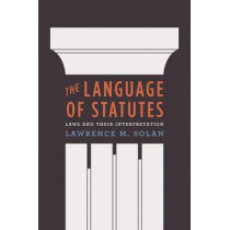 The Language of Statutes: Laws and Their Interpretation by Lawrence M. Solan, 9780226767963