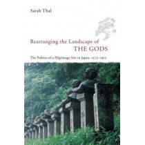 Rearranging the Landscape of the Gods: The Politics of a Pilgrimage Site in Japan, 1573-1912 by S. Thal, 9780226794211