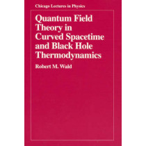 Quantum Field Theory in Curved Spacetime and Black Hole Thermodynamics by Robert M. Wald, 9780226870274