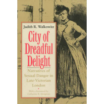 City of Dreadful Delight: Narratives of Sexual Danger in Late Victorian London by Judith R. Walkowitz, 9780226871462