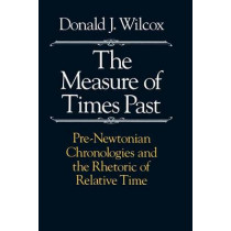 The Measure of Times Past: Pre-Newtonian Chronologies and the Rhetoric of Relative Time by Donald J. Wilcox, 9780226897226