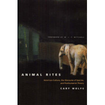 Animal Rites: American Culture, the Discourse of Species and Posthumanism by Cary Wolfe, 9780226905143