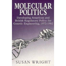 Molecular Politics: Developing American and British Regulatory Policy for Genetic Engineering, 1972-82 by Susan Wright, 9780226910666