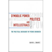 Symbolic Power, Politics, and Intellectuals: The Political Sociology of Pierre Bourdieu by David L. Swartz, 9780226925011