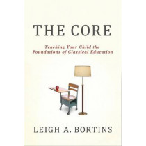 The Core: Teaching Your Child the Foundations of Classical Education by Leigh A. Bortins, 9780230100350