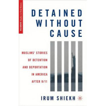 Detained without Cause: Muslims' Stories of Detention and Deportation in America after 9/11 by Irum Shiekh, 9780230103825