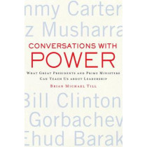 Conversations with Power: What Great Presidents and Prime Ministers Can Teach Us About Leadership by Brian Michael Till, 9780230110588