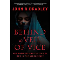 Behind the Veil of Vice: The Business and Culture of Sex in the Middle East by John R. Bradley, 9780230114272