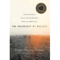 The Holocaust by Bullets: A Priest's Journey to Uncover the Truth Behind the Murder of 1.5 Million Jews by Father Patrick Desbois, 9780230617575