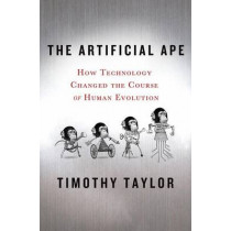 The Artificial Ape: How Technology Changed the Course of Human Evolution by Timothy Taylor, 9780230617636