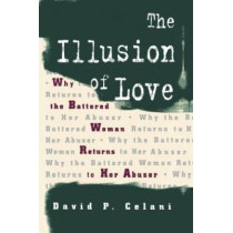 The Illusion of Love: Why the Battered Woman Returns to Her Abuser by David P. Celani, 9780231100373