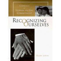 Recognizing Ourselves: Ceremonies of Lesbian and Gay Commitment by Ellen Lewin, 9780231103923