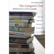 The Caregiver's Tale: Loss and Renewal in Memoirs of Family Life by Ann Burack-Weiss, 9780231121583