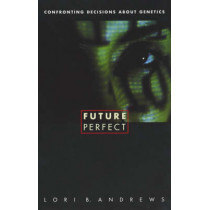 Future Perfect: Confronting Decisions About Genetics by Lori B. Andrews, 9780231121637