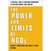 The Power and Limits of NGOs: A Critical Look at Building Democracy in Eastern Europe and Eurasia by Sarah E. Mendelson, 9780231124904