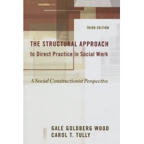 The Structural Approach to Direct Practice in Social Work: A Social Constructionist Perspective by Gale Goldberg Wood, 9780231132848