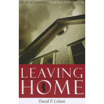 Leaving Home: The Art of Separating from Your Difficult Family by David P. Celani, 9780231134774