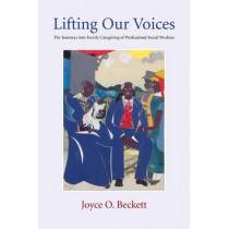 Lifting Our Voices: The Journeys Into Family Caregiving of Professional Social Workers by Joyce Beckett, 9780231140607