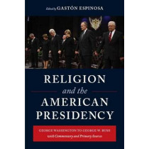Religion and the American Presidency: George Washington to George W. Bush with Commentary and Primary Sources by Gaston Espinosa, 9780231143332