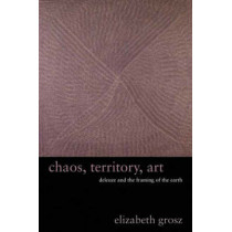 Chaos, Territory, Art: Deleuze and the Framing of the Earth by Elizabeth Grosz, 9780231145183