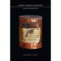 Memory, Trauma, and History: Essays on Living with the Past by Michael Roth, 9780231145695