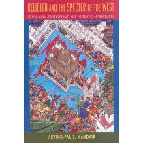 Religion and the Specter of the West: Sikhism, India, Postcoloniality, and the Politics of Translation by Arvind Pal S. Mandair, 9780231147248