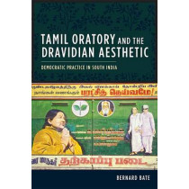 Tamil Oratory and the Dravidian Aesthetic: Democratic Practice in South India by Bernard Bate, 9780231147569