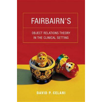Fairbairn's Object Relations Theory in the Clinical Setting by David P. Celani, 9780231149068